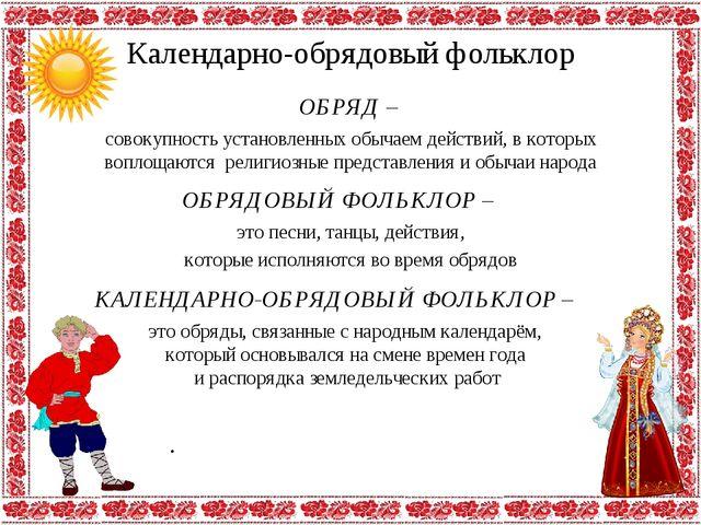 Календарно-обрядовый фольклор ОБРЯД – . совокупность установленных обычаем де...