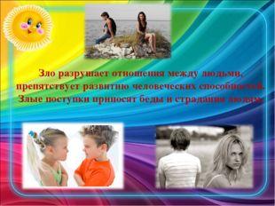 Зло разрушает отношения между людьми, препятствует развитию человеческих спос