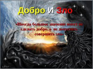 Добро И Зло «Иногда большое значение имеет не сделать добро, а не допустить с