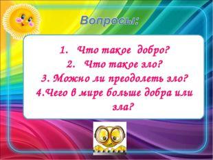 Что такое добро? Что такое зло? 3. Можно ли преодолеть зло? 4.Чего в мире бол