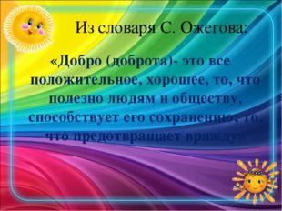 Из словаря С. Ожегова: «Добро (доброта)- это все положительное, хорошее, то,