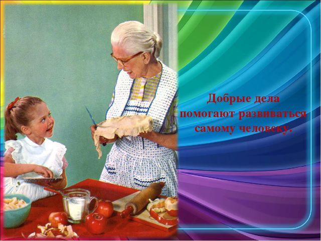 Добрые дела помогают развиваться самому человеку.