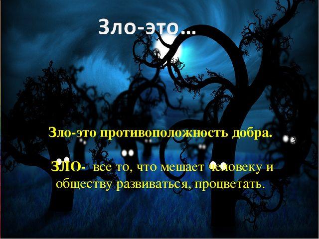 Зло-это противоположность добра. ЗЛО- все то, что мешает человеку и обществу...