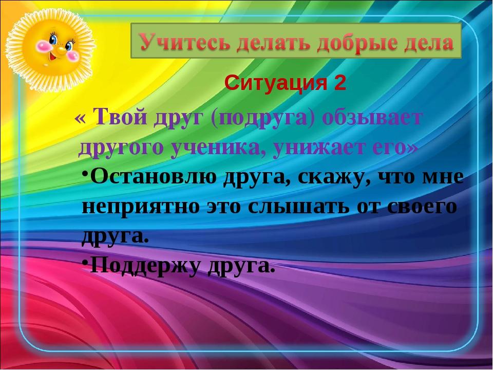 Ситуация 2 « Твой друг (подруга) обзывает другого ученика, унижает его» Остан...