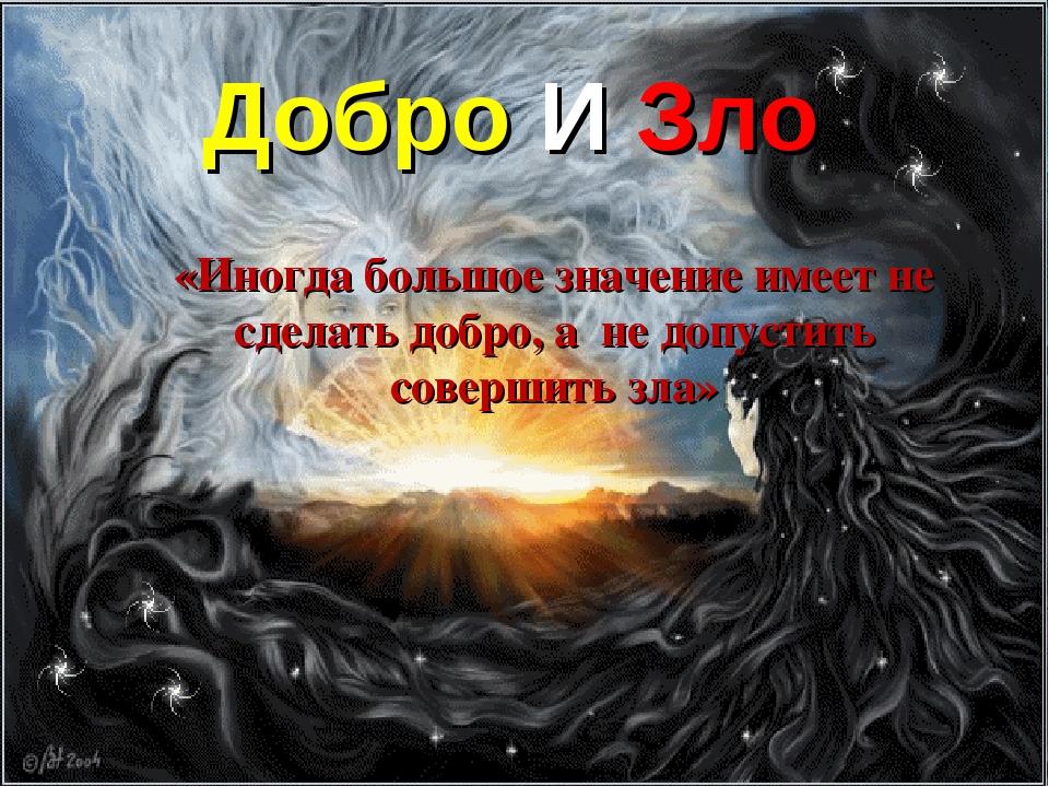 Добро И Зло «Иногда большое значение имеет не сделать добро, а не допустить с...