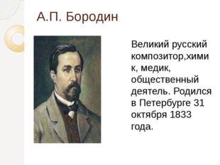 А.П. Бородин Великий русский композитор,химик, медик, общественный деятель. Р