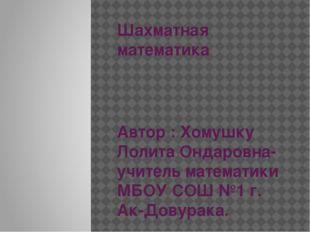 Шахматная математика Автор : Хомушку Лолита Ондаровна- учитель математики МБО