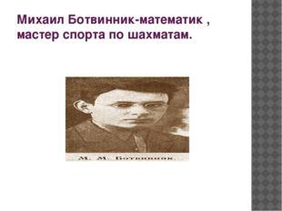 Михаил Ботвинник-математик , мастер спорта по шахматам.