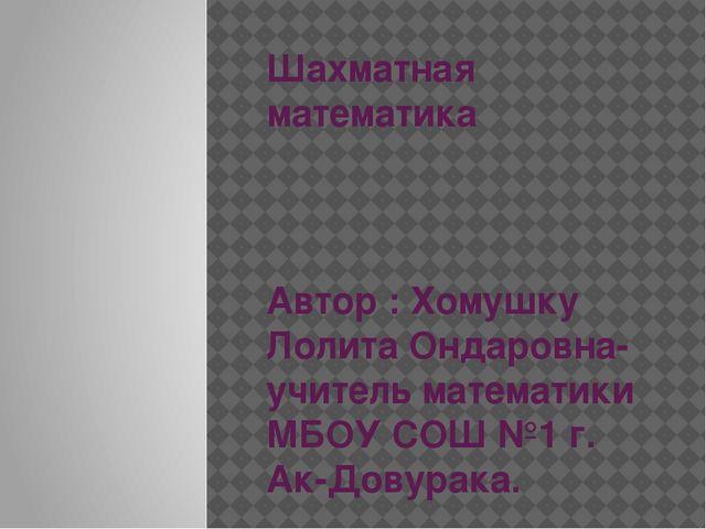 Шахматная математика Автор : Хомушку Лолита Ондаровна- учитель математики МБО...