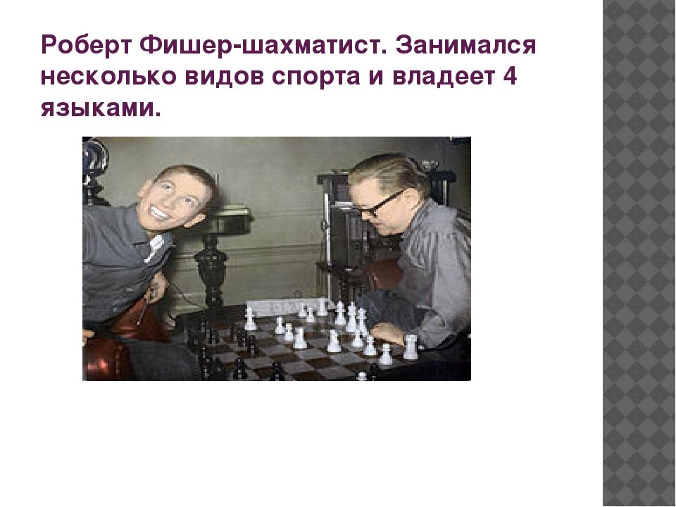 Роберт Фишер-шахматист. Занимался несколько видов спорта и владеет 4 языками.