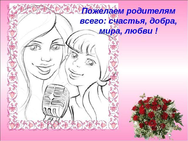 Пожелаем родителям всего: счастья, добра, мира, любви !