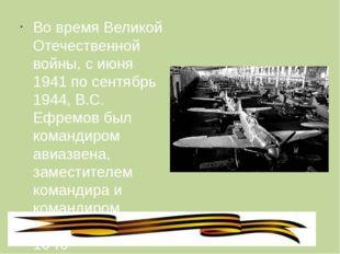 Во время Великой Отечественной войны, с июня 1941 по сентябрь 1944, В.С. Ефр