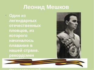 Леонид Мешков Один из легендарных отечественных пловцов, из которого начинало