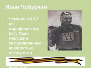 Иван Чебуркин Чемпион СССР по марафонскому бегу Иван Чебуркин за проявленную