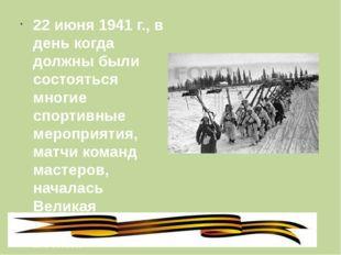 22 июня 1941 г., в день когда должны были состояться многие спортивные мероп