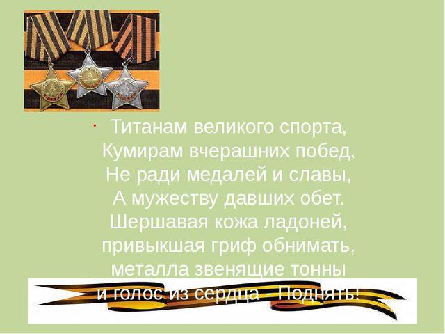 Титанам великого спорта, Кумирам вчерашних побед, Не ради медалей и славы, А...