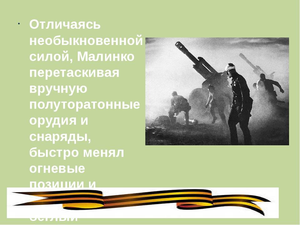 Отличаясь необыкновенной силой, Малинко перетаскивая вручную полуторатонные...