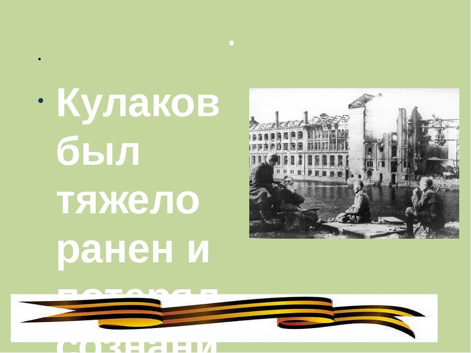 .  Кулаков был тяжело ранен и потерял сознание. Мешков освободили его на пле...