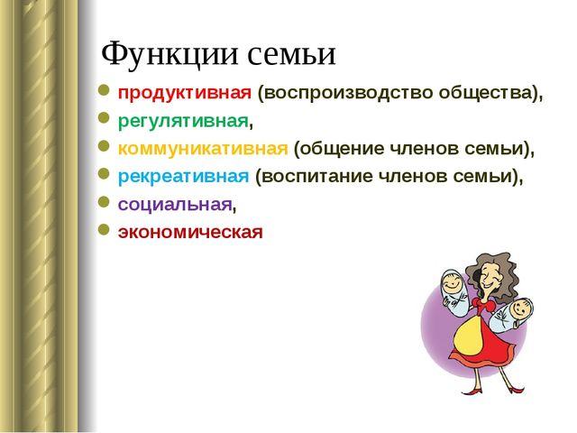 Функции семьи продуктивная (воспроизводство общества), регулятивная, коммуник...