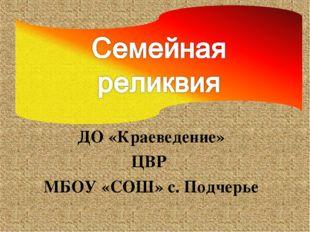 ДО «Краеведение» ЦВР МБОУ «СОШ» с. Подчерье