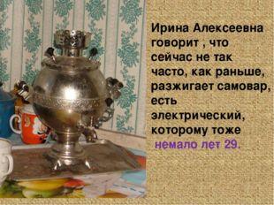 Ирина Алексеевна говорит , что сейчас не так часто, как раньше, разжигает сам