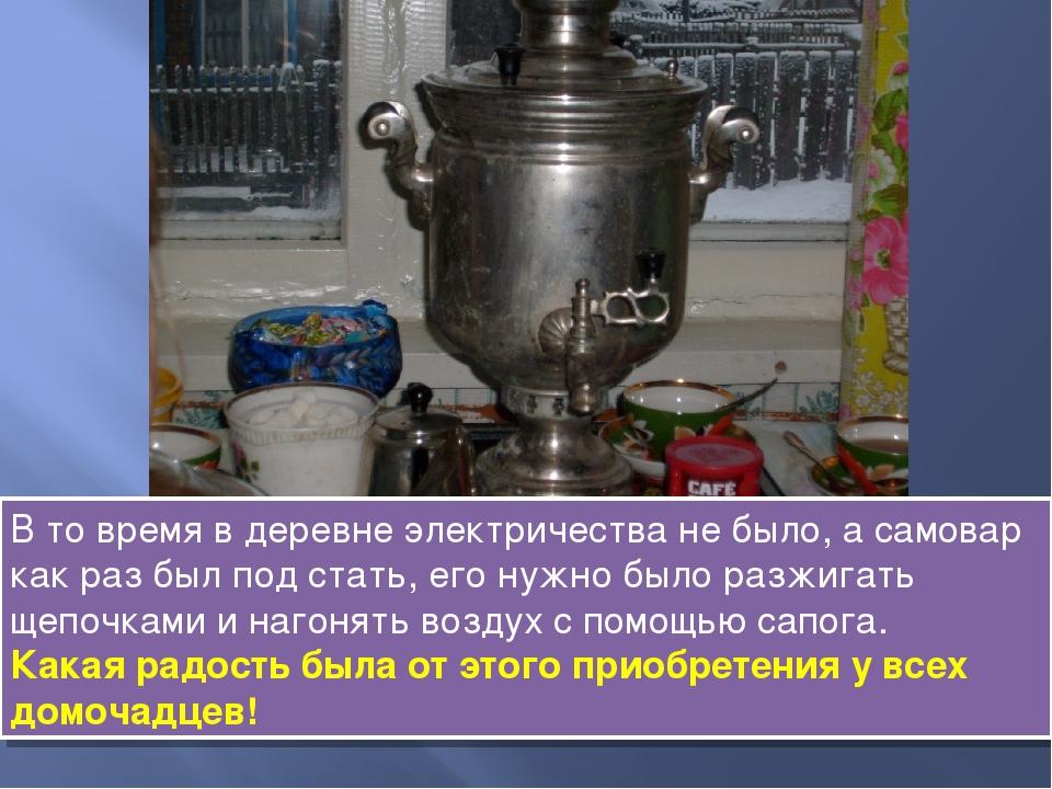 В то время в деревне электричества не было, а самовар как раз был под стать,...
