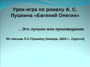 Урок-игра по роману А. С. Пушкина «Евгений Онегин» …Это лучшее мое произведен