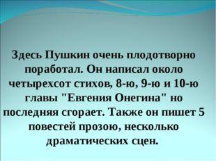 Здесь Пушкин очень плодотворно поработал. Он написал около четырехсот стихов