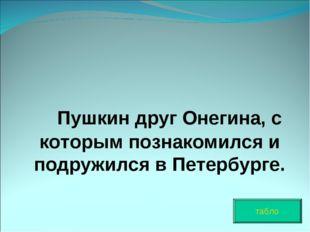 Пушкин друг Онегина, с которым познакомился и подружился в Петербурге. табло