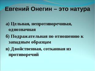 Евгений Онегин – это натура а) Цельная, непротиворечивая, однозначная б) Подр
