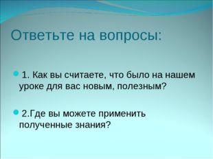 Ответьте на вопросы: 1. Как вы считаете, что было на нашем уроке для вас новы