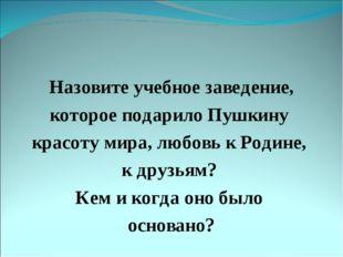 Назовите учебное заведение, которое подарило Пушкину красоту мира, любовь к Р