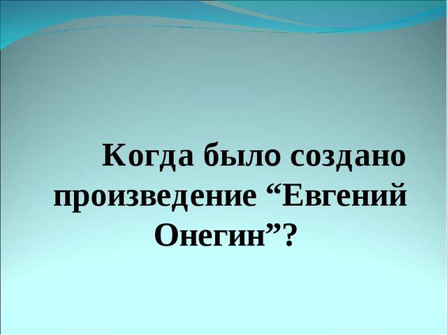 "Когда было создано произведение ""Евгений Онегин""?"