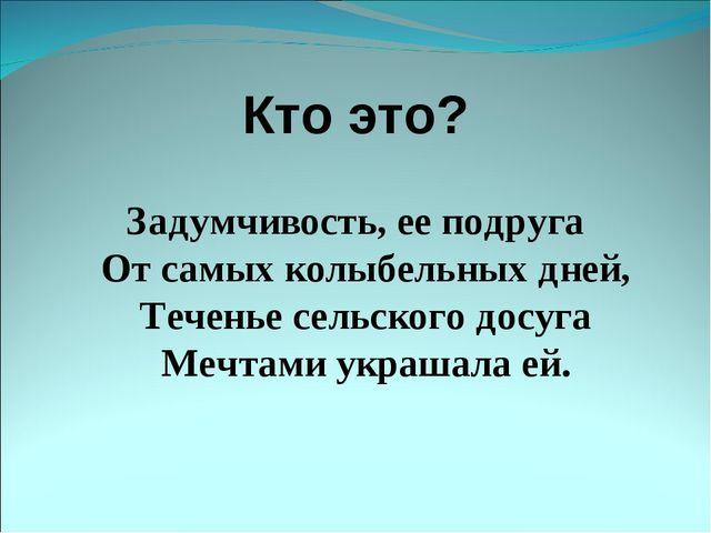 Кто это? Задумчивость, ее подруга От самых колыбельных дней, Теченье сельског...