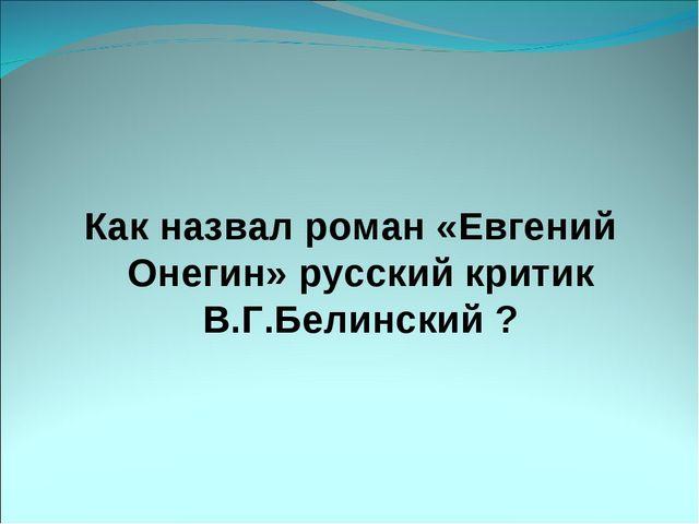 Как назвал роман «Евгений Онегин» русский критик В.Г.Белинский ?