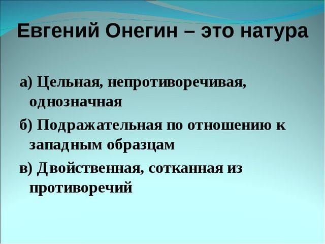 Евгений Онегин – это натура а) Цельная, непротиворечивая, однозначная б) Подр...