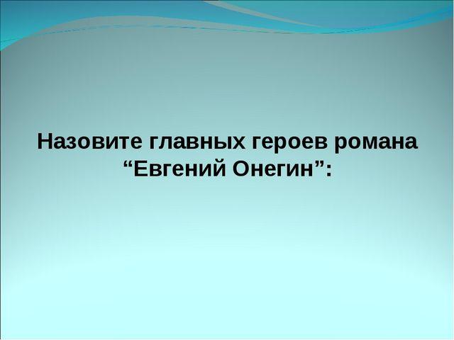 """Назовите главных героев романа """"Евгений Онегин"""":"""