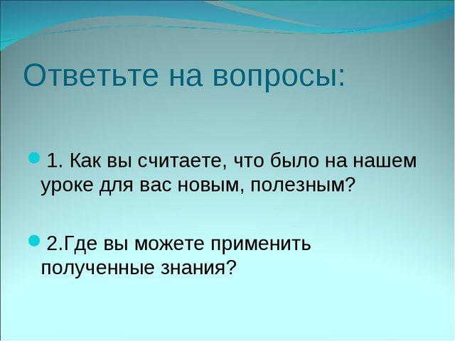 Ответьте на вопросы: 1. Как вы считаете, что было на нашем уроке для вас новы...