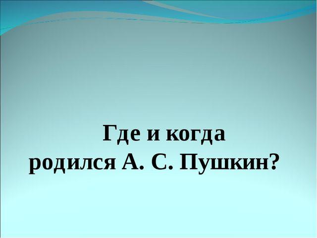 Где и когда родился А. С. Пушкин?