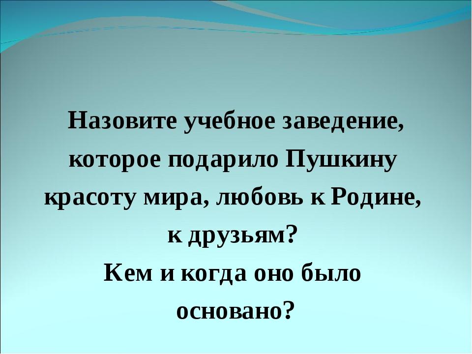 Назовите учебное заведение, которое подарило Пушкину красоту мира, любовь к Р...