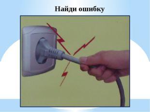 Найди ошибку Нельзя выключать электроприборы, держась за шнур.