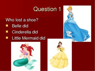 Question 1 Who lost a shoe? Belle did Cinderella did Little Mermaid did