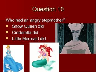 Question 10 Who had an angry stepmother? Snow Queen did Cinderella did Little