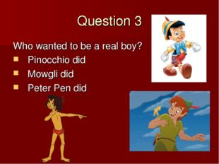 Question 3 Who wanted to be a real boy? Pinocchio did Mowgli did Peter Pen did