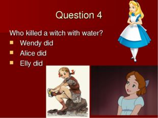 Question 4 Who killed a witch with water? Wendy did Alice did Elly did