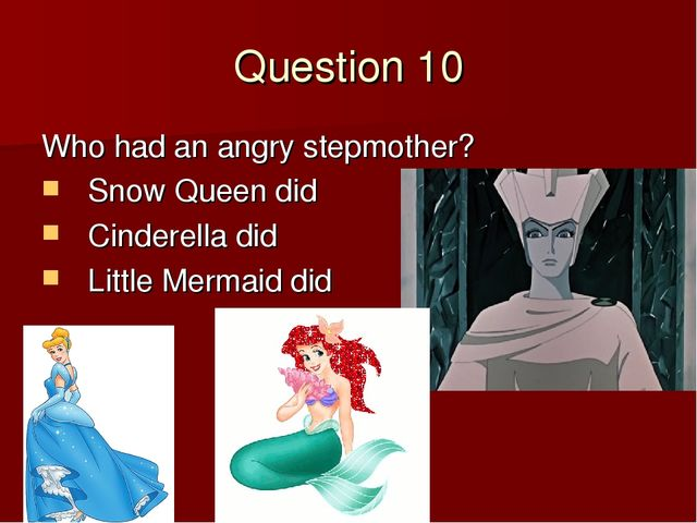 Question 10 Who had an angry stepmother? Snow Queen did Cinderella did Little...