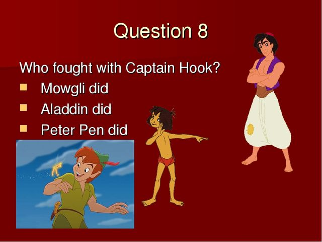 Question 8 Who fought with Captain Hook? Mowgli did Aladdin did Peter Pen did
