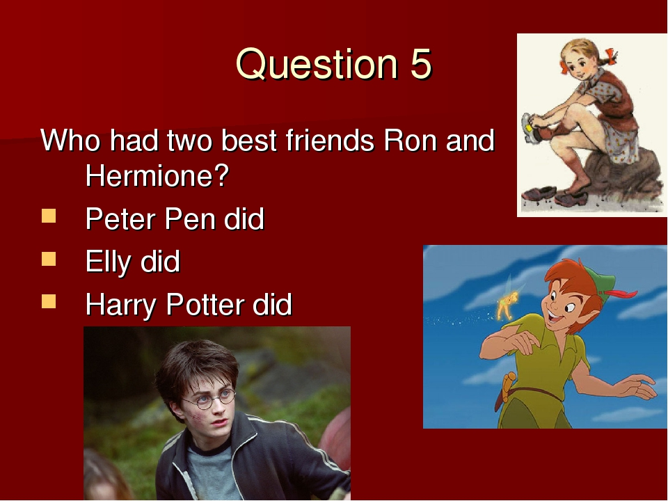 Question 5 Who had two best friends Ron and Hermione? Peter Pen did Elly did...