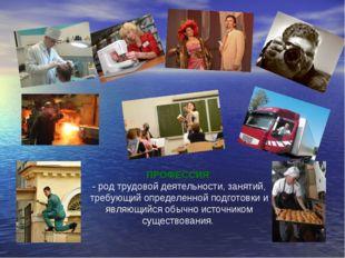 ПРОФЕССИЯ - род трудовой деятельности, занятий, требующий определенной подгот