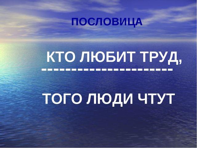 ПОСЛОВИЦА КТО ЛЮБИТ ТРУД, ---------------------- ТОГО ЛЮДИ ЧТУТ